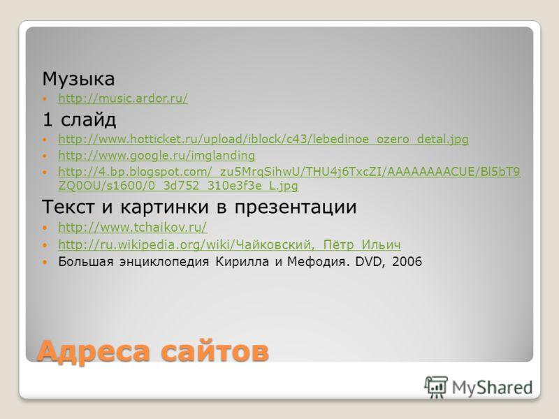 Адреса сайтов Музыка http://music.ardor.ru/ 1 слайд http://www.hotticket.ru/upload/iblock/c43/lebedinoe_ozero_detal.jpg http://www.google.ru/imglanding http://4.bp.blogspot.com/_zu5MrqSihwU/THU4j6TxcZI/AAAAAAAACUE/Bl5bT9 ZQ0OU/s1600/0_3d752_310e3f3e_
