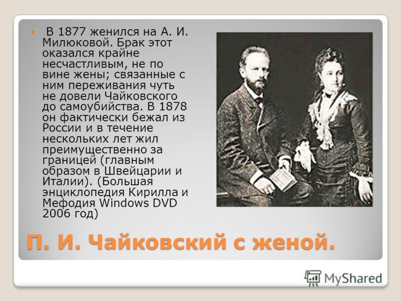 П. И. Чайковский с женой. В 1877 женился на А. И. Милюковой. Брак этот оказался крайне несчастливым, не по вине жены; связанные с ним переживания чуть не довели Чайковского до самоубийства. В 1878 он фактически бежал из России и в течение нескольких
