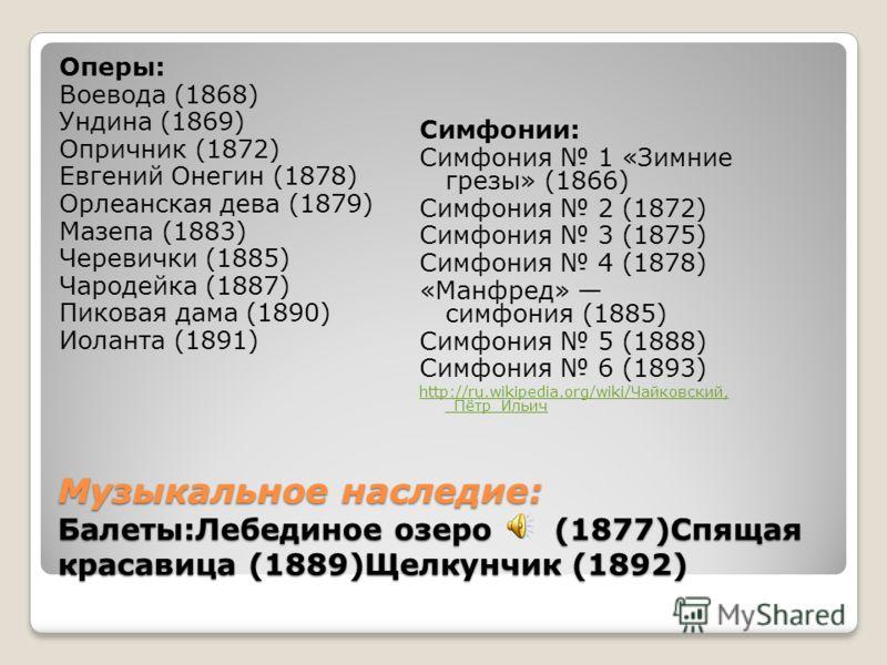 Музыкальное наследие: Балеты:Лебединое озеро (1877)Спящая красавица (1889)Щелкунчик (1892) Оперы: Воевода (1868) Ундина (1869) Опричник (1872) Евгений Онегин (1878) Орлеанская дева (1879) Мазепа (1883) Черевички (1885) Чародейка (1887) Пиковая дама (