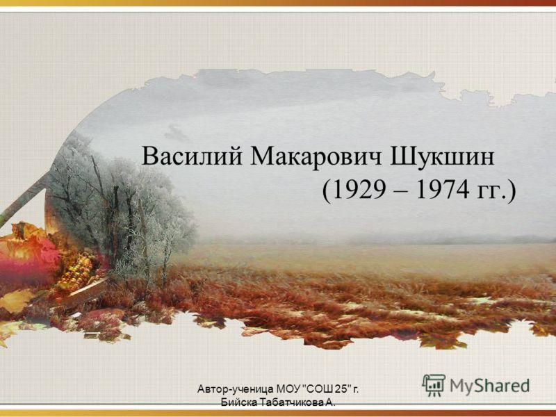 Автор-ученица МОУ СОШ 25 г. Бийска Табатчикова А. Василий Макарович Шукшин (1929 – 1974 гг.)