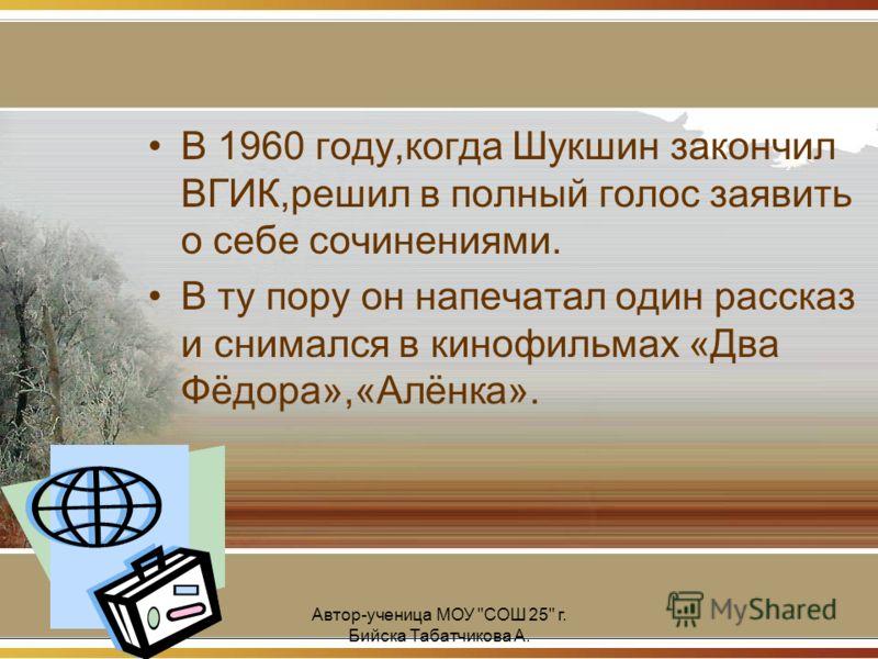 Автор-ученица МОУ СОШ 25 г. Бийска Табатчикова А. В 1960 году,когда Шукшин закончил ВГИК,решил в полный голос заявить о себе сочинениями. В ту пору он напечатал один рассказ и снимался в кинофильмах «Два Фёдора»,«Алёнка».