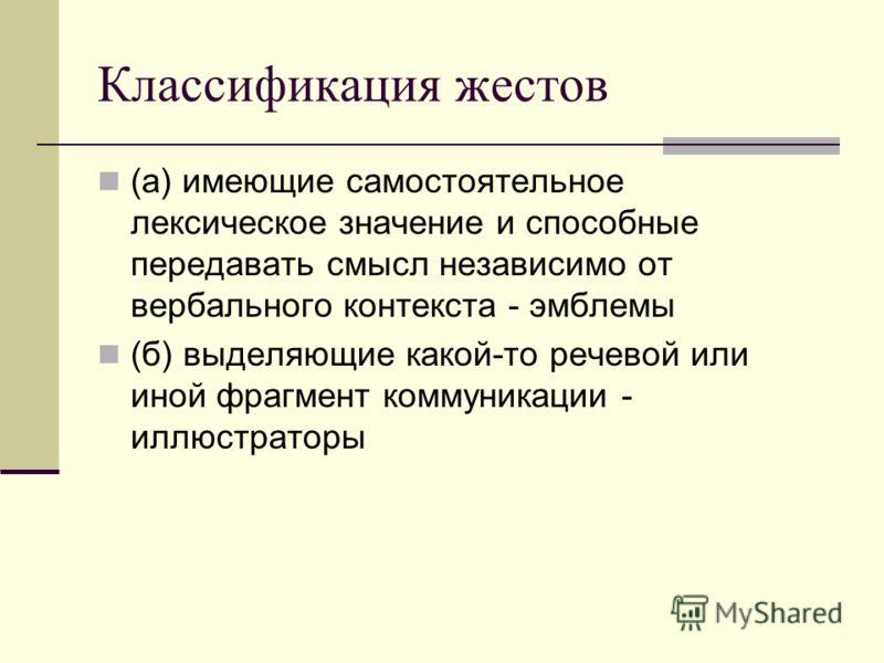 Классификация жестов (а) имеющие самостоятельное лексическое значение и способные передавать смысл независимо от вербального контекста - эмблемы (б) выделяющие какой-то речевой или иной фрагмент коммуникации - иллюстраторы
