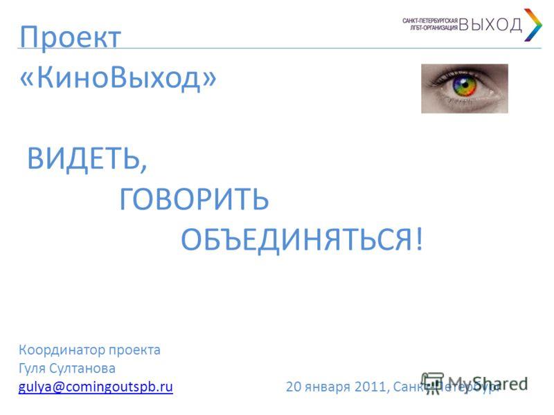 Проект «КиноВыход» ВИДЕТЬ, ГОВОРИТЬ ОБЪЕДИНЯТЬСЯ! Координатор проекта Гуля Султанова gulya@comingoutspb.ru 20 января 2011, Санкт-Петербург gulya@comingoutspb.ru