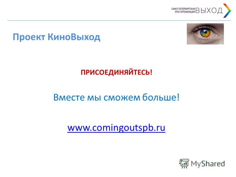 Проект КиноВыход ПРИСОЕДИНЯЙТЕСЬ! Вместе мы сможем больше! www.comingoutspb.ru