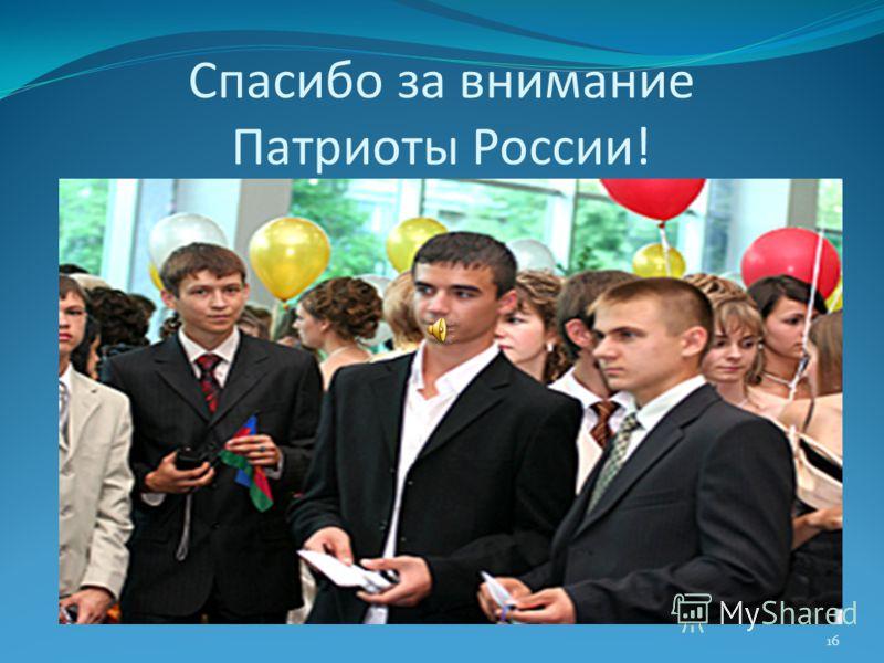 Спасибо за внимание Патриоты России! 16