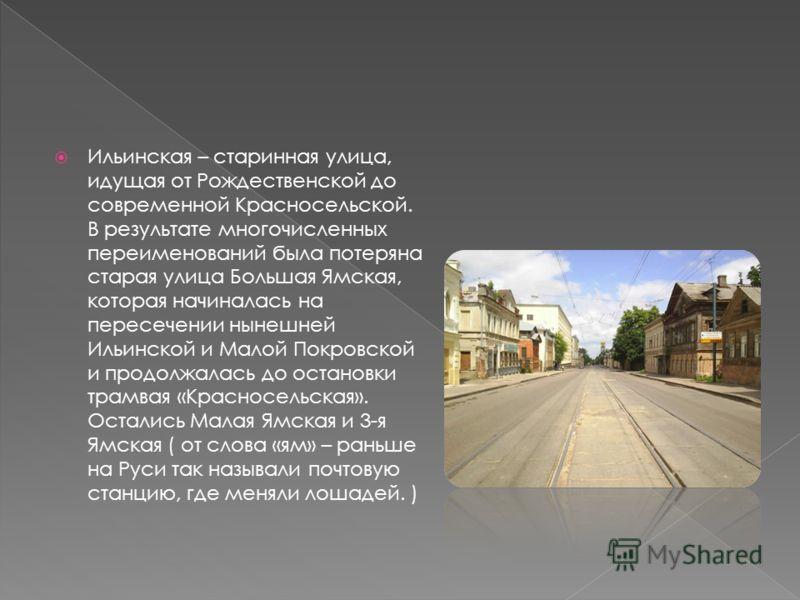 Ильинская – старинная улица, идущая от Рождественской до современной Красносельской. В результате многочисленных переименований была потеряна старая улица Большая Ямская, которая начиналась на пересечении нынешней Ильинской и Малой Покровской и продо