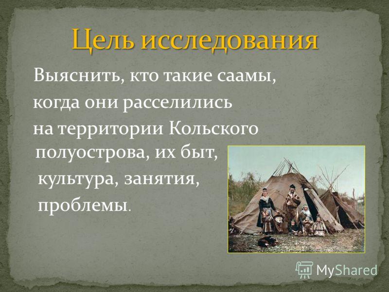Выяснить, кто такие саамы, когда они расселились на территории Кольского полуострова, их быт, культура, занятия, проблемы.