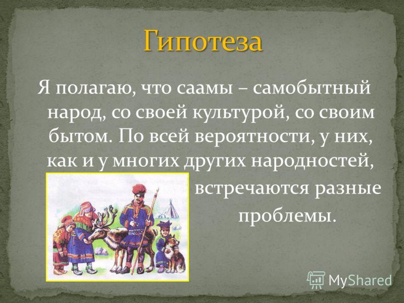 Я полагаю, что саамы – самобытный народ, со своей культурой, со своим бытом. По всей вероятности, у них, как и у многих других народностей, встречаются разные проблемы.