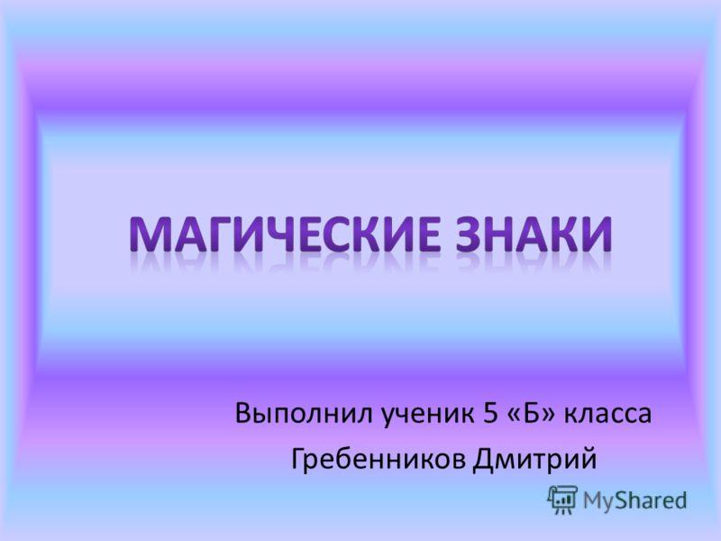 Выполнил ученик 5 «Б» класса Гребенников Дмитрий