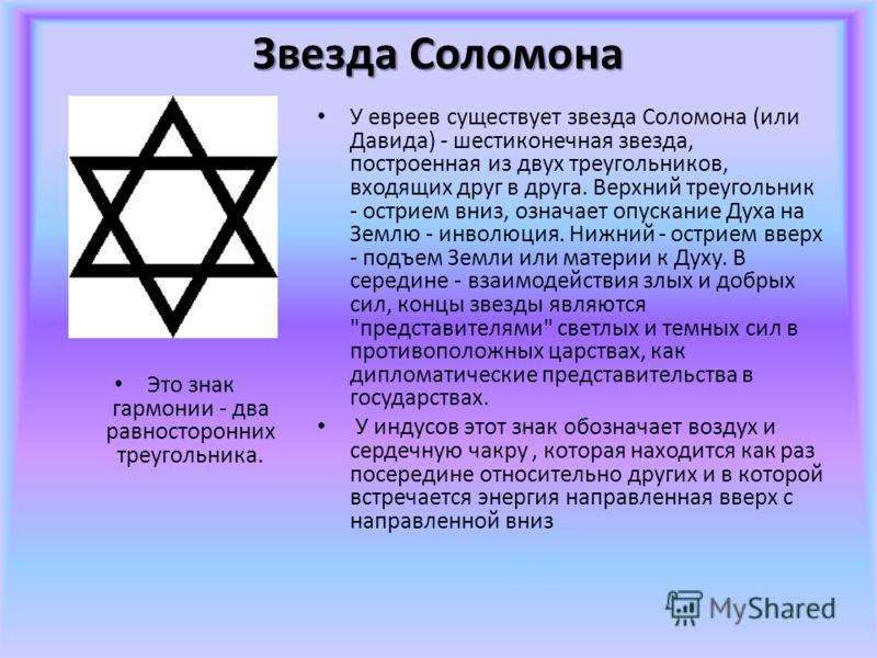 Звезда Соломона Это знак гармонии - два равносторонних треугольника. У евреев существует звезда Соломона (или Давида) - шестиконечная звезда, построенная из двух треугольников, входящих друг в друга. Верхний треугольник - острием вниз, означает опуск