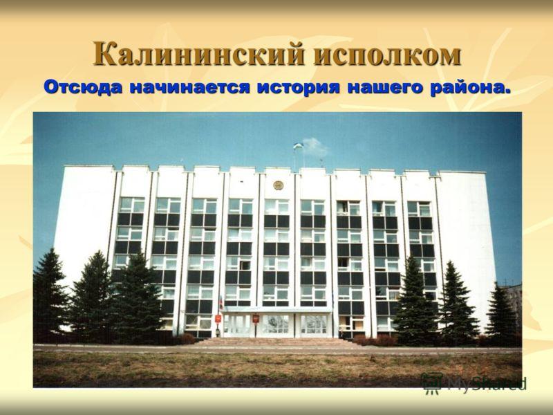 Калининский исполком Отсюда начинается история нашего района.