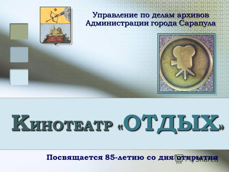 К ИНОТЕАТР « ОТДЫХ » Посвящается 85-летию со дня открытия Управление по делам архивов Администрации города Сарапула