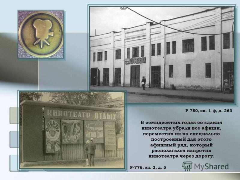 В семидесятых годах со здания кинотеатра убрали все афиши, переместив их на специально построенный для этого афишный ряд, который располагался напротив кинотеатра через дорогу. Р-750, оп. 1-ф, д. 263 Р-776, оп. 2, д. 5