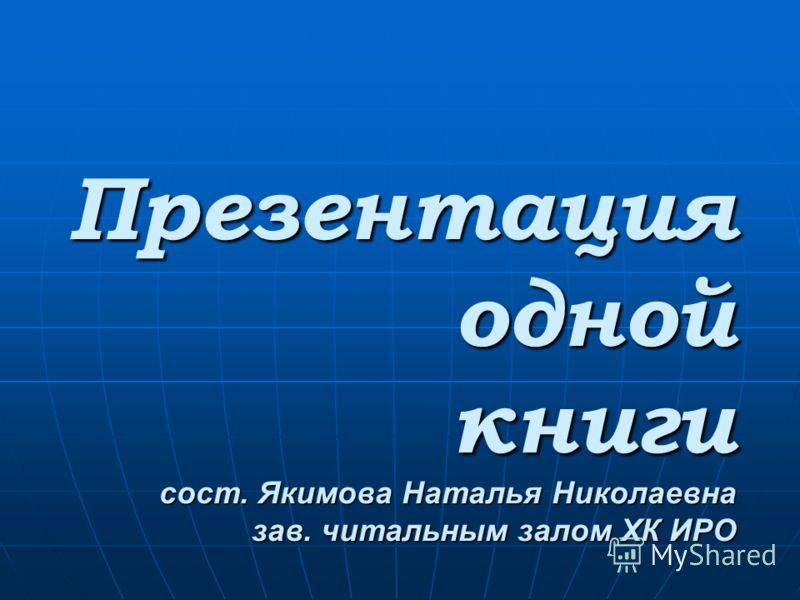 Презентация одной книги сост. Якимова Наталья Николаевна зав. читальным залом ХК ИРО