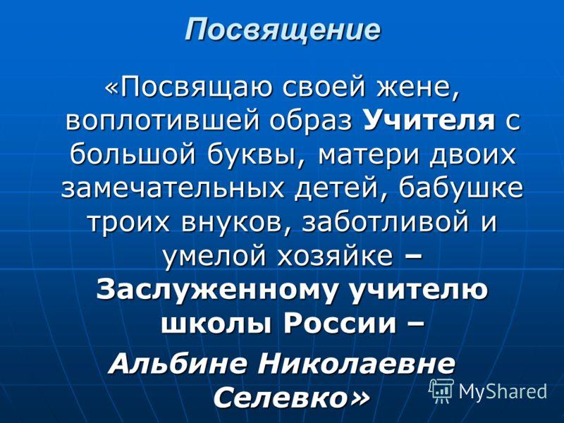 Посвящение « Посвящаю своей жене, воплотившей образ Учителя с большой буквы, матери двоих замечательных детей, бабушке троих внуков, заботливой и умелой хозяйке – Заслуженному учителю школы России – Альбине Николаевне Селевко»