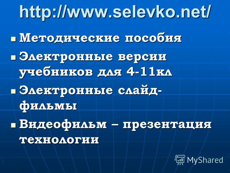 http://www.selevko.net/ Методические пособия Методические пособия Электронные версии учебников для 4-11кл Электронные версии учебников для 4-11кл Электронные слайд- фильмы Электронные слайд- фильмы Видеофильм – презентация технологии Видеофильм – пре