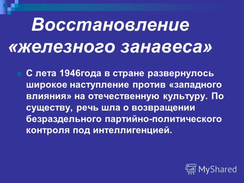 Восстановление «железного занавеса» С лета 1946года в стране развернулось широкое наступление против «западного влияния» на отечественную культуру. По существу, речь шла о возвращении безраздельного партийно-политического контроля под интеллигенцией.