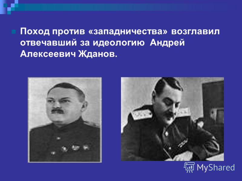 Поход против «западничества» возглавил отвечавший за идеологию Андрей Алексеевич Жданов.