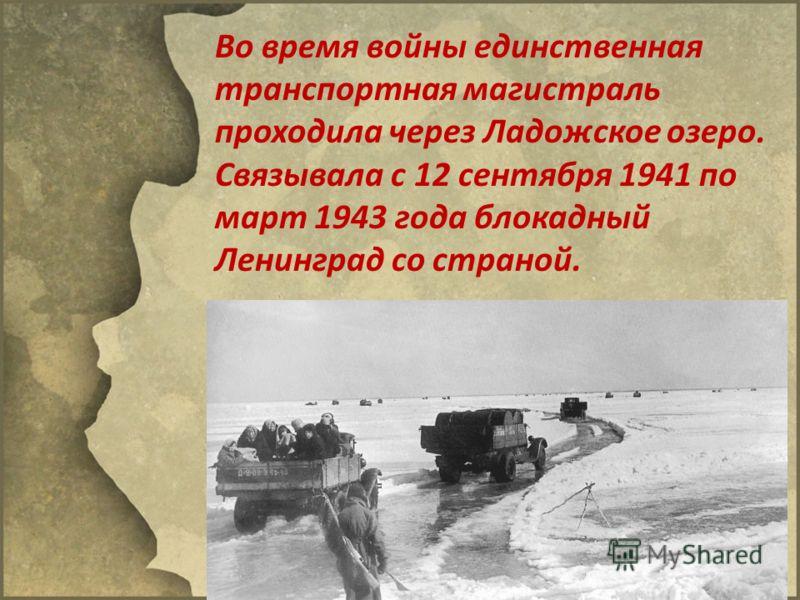 Во время войны единственная транспортная магистраль проходила через Ладожское озеро. Связывала с 12 сентября 1941 по март 1943 года блокадный Ленинград со страной.