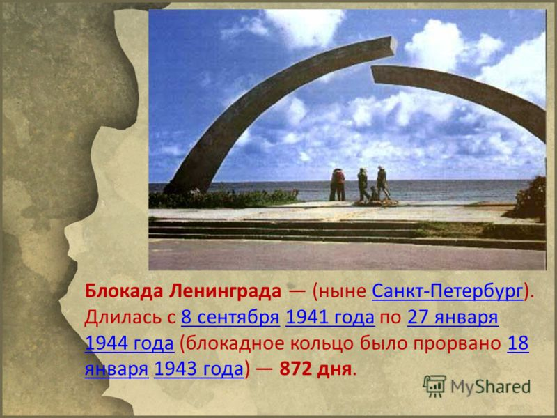 Блокада Ленинграда (ныне Санкт-Петербург). Длилась с 8 сентября 1941 года по 27 января 1944 года (блокадное кольцо было прорвано 18 января 1943 года) 872 дня.Санкт-Петербург8 сентября1941 года27 января 1944 года18 января1943 года
