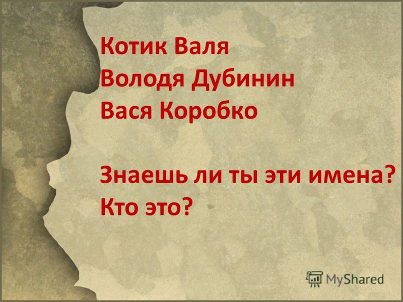 Котик Валя Володя Дубинин Вася Коробко Знаешь ли ты эти имена? Кто это?