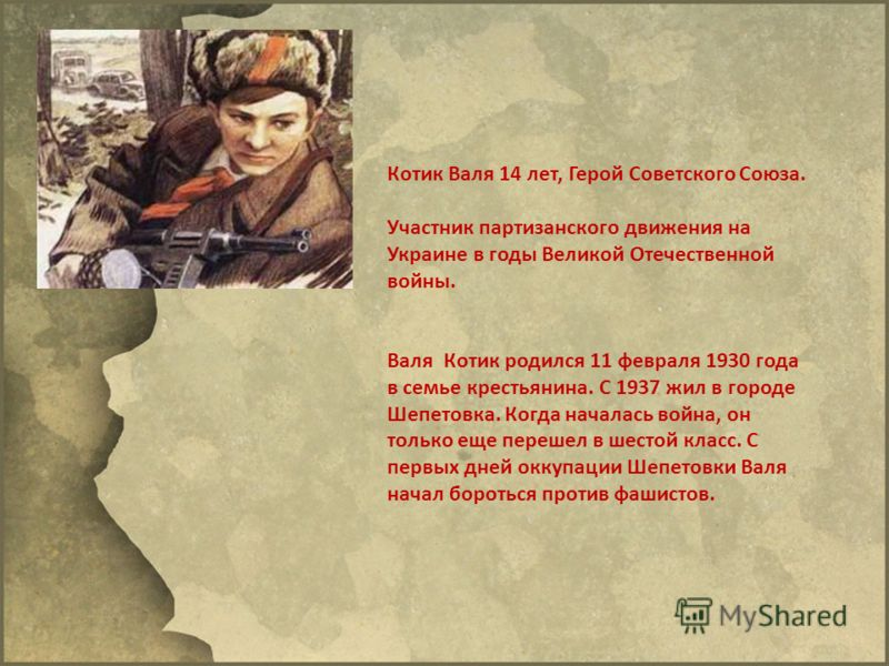 Котик Валя 14 лет, Герой Советского Союза. Участник партизанского движения на Украине в годы Великой Отечественной войны. Валя Котик родился 11 февраля 1930 года в семье крестьянина. С 1937 жил в городе Шепетовка. Когда началась война, он только еще
