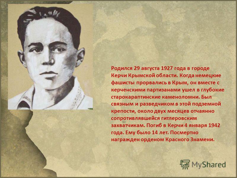 Родился 29 августа 1927 года в городе Керчи Крымской области. Когда немецкие фашисты прорвались в Крым, он вместе с керченскими партизанами ушел в глубокие старокараптинские каменоломни. Был связным и разведчиком в этой подземной крепости, около двух