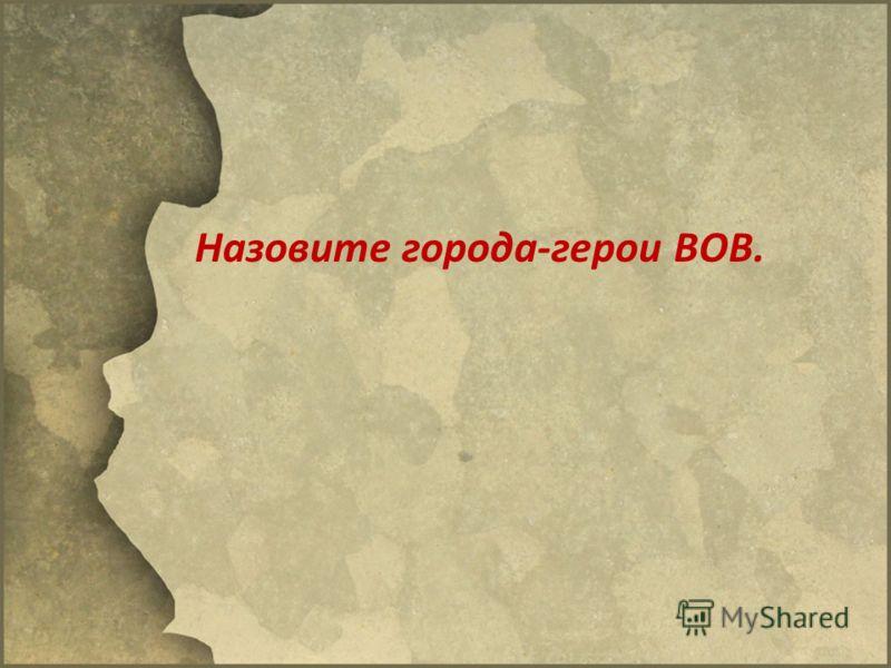 Назовите города-герои ВОВ.