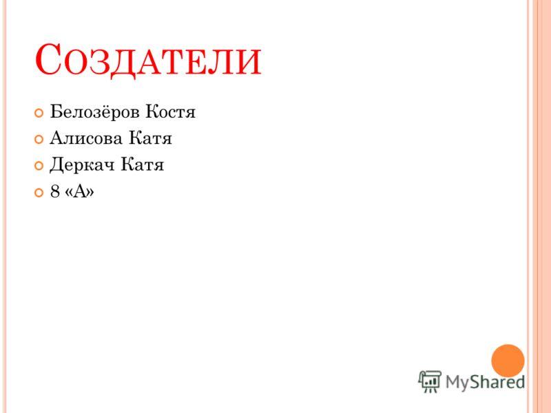 С ОЗДАТЕЛИ Белозёров Костя Алисова Катя Деркач Катя 8 «А»