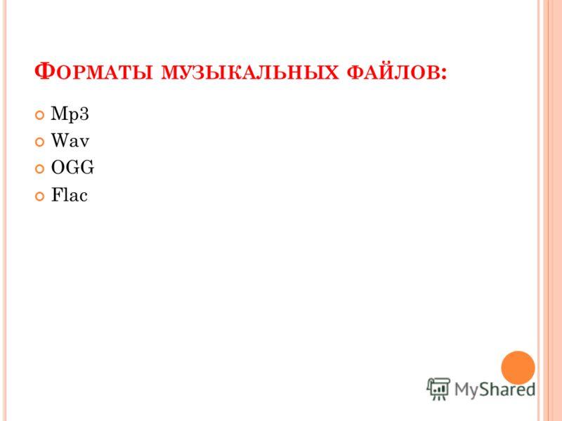 Ф ОРМАТЫ МУЗЫКАЛЬНЫХ ФАЙЛОВ : Mp3 Wav OGG Flac