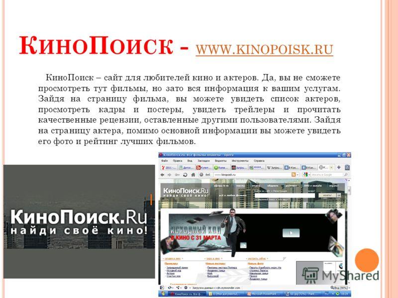 К ИНО П ОИСК - WWW. KINOPOISK. RU WWW. KINOPOISK. RU КиноПоиск – сайт для любителей кино и актеров. Да, вы не сможете просмотреть тут фильмы, но зато вся информация к вашим услугам. Зайдя на страницу фильма, вы можете увидеть список актеров, просмотр