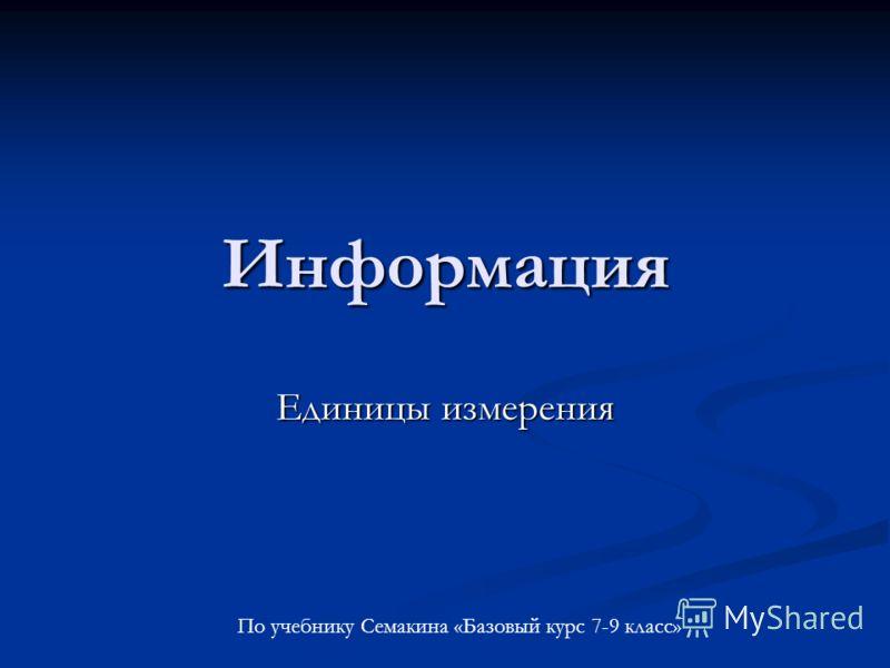 Информация Единицы измерения По учебнику Семакина «Базовый курс 7-9 класс»