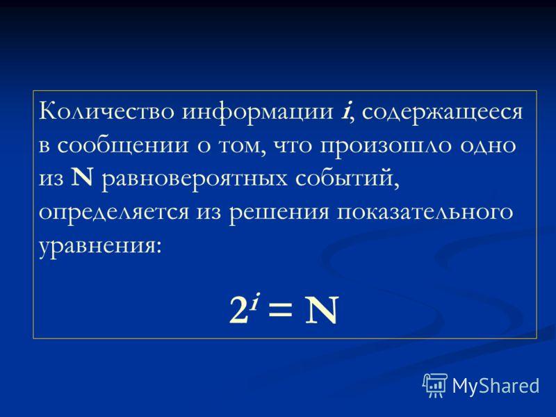 Количество информации i, содержащееся в сообщении о том, что произошло одно из N равновероятных событий, определяется из решения показательного уравнения: 2 i = N
