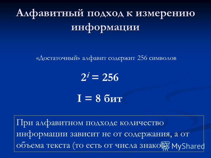 Алфавитный подход к измерению информации «Достаточный» алфавит содержит 256 символов 2 i = 256 I = 8 бит При алфавитном подходе количество информации зависит не от содержания, а от объема текста (то есть от числа знаков).