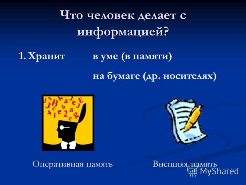 Что человек делает с информацией? 1.Хранит в уме (в памяти) на бумаге (др. носителях) Оперативная памятьВнешняя память