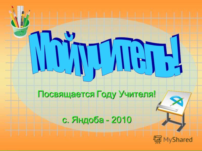 Посвящается Году Учителя! с. Яндоба - 2010