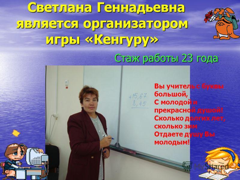 Светлана Геннадьевна является организатором игры «Кенгуру» Светлана Геннадьевна является организатором игры «Кенгуру» Стаж работы 23 года Стаж работы 23 года Вы учитель с буквы большой, С молодой и прекрасной душой! Сколько долгих лет, сколько зим От