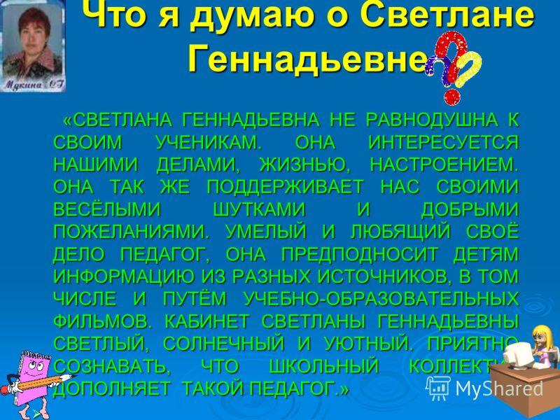 Что я думаю о Светлане Геннадьевне «СВЕТЛАНА ГЕННАДЬЕВНА НЕ РАВНОДУШНА К СВОИМ УЧЕНИКАМ. ОНА ИНТЕРЕСУЕТСЯ НАШИМИ ДЕЛАМИ, ЖИЗНЬЮ, НАСТРОЕНИЕМ. ОНА ТАК ЖЕ ПОДДЕРЖИВАЕТ НАС СВОИМИ ВЕСЁЛЫМИ ШУТКАМИ И ДОБРЫМИ ПОЖЕЛАНИЯМИ. УМЕЛЫЙ И ЛЮБЯЩИЙ СВОЁ ДЕЛО ПЕДАГО