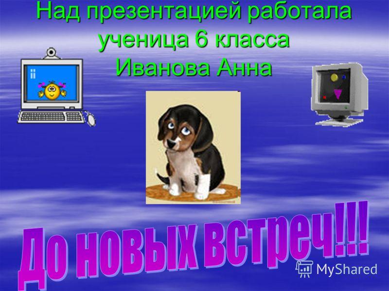 Над презентацией работала ученица 6 класса Иванова Анна
