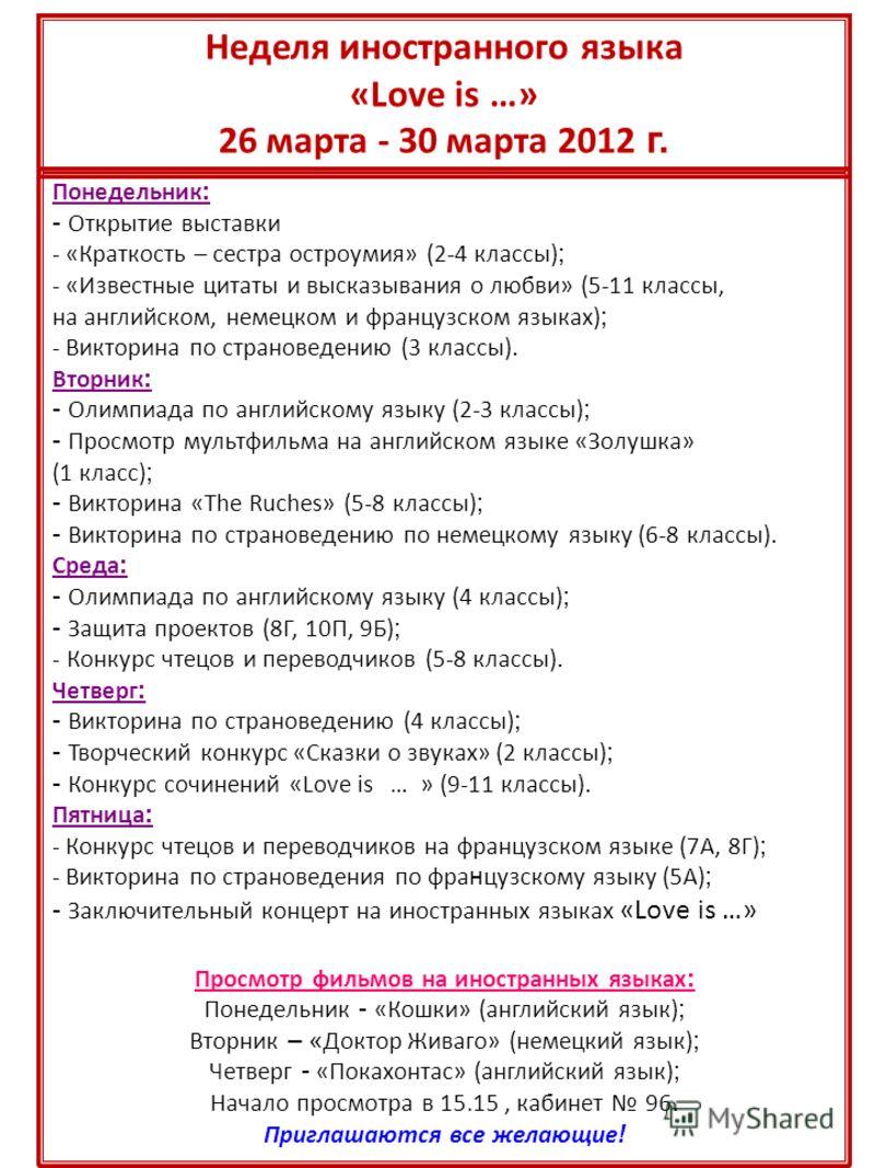 Неделя иностранного языка «Love is …» 26 марта - 30 марта 2012 г. Понедельник : - Открытие выставки - «Краткость – сестра остроумия» (2-4 классы) ; - «Известные цитаты и высказывания о любви» (5-11 классы, на английском, немецком и французском языках