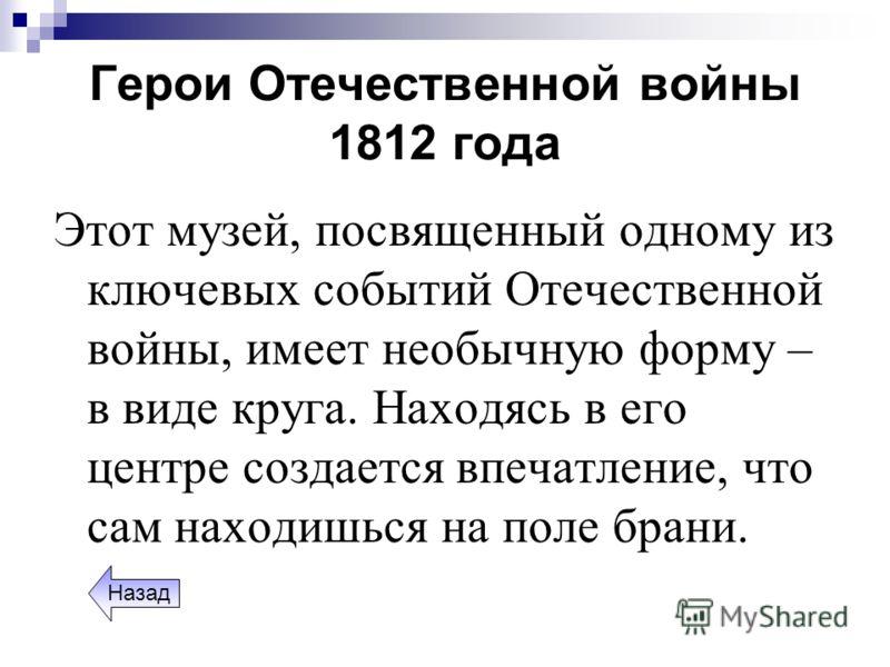 Герои Отечественной войны 1812 года Этот музей, посвященный одному из ключевых событий Отечественной войны, имеет необычную форму – в виде круга. Находясь в его центре создается впечатление, что сам находишься на поле брани. Назад