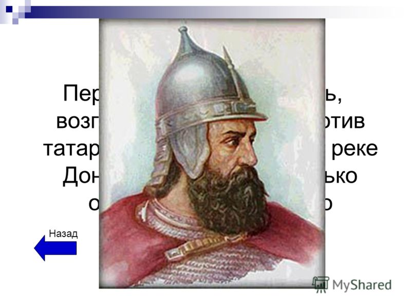 Полководцы Первый московский князь, возглавивший борьбу против татар. Одержав победу на реке Дон, он доказал, что только объединившись можно победить татар. Назад
