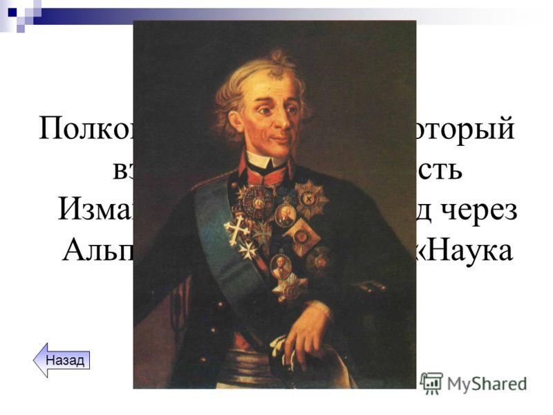 Полководцы Полководец XVIII века, который взял штурмом крепость Измаил, свершил переход через Альпы и написал книгу «Наука побеждать». Назад