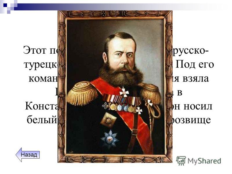 Полководцы Этот полководец отличился в русско- турецкой войне 1877 -1878 гг. Под его командованием русская армия взяла Плевну и чуть не вошла в Константинополь. За то, что он носил белый мундир, он получил прозвище «белый генерал». Назад