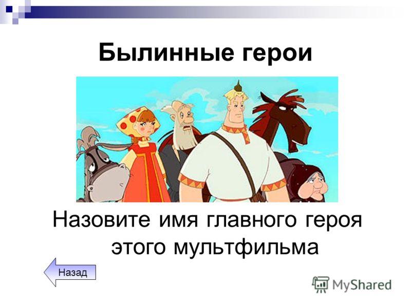 Былинные герои Назовите имя главного героя этого мультфильма Назад