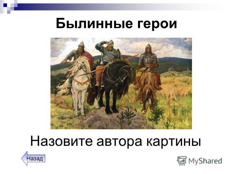 Былинные герои Назовите автора картины Назад