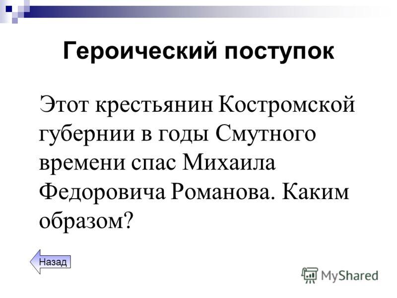 Героический поступок Этот крестьянин Костромской губернии в годы Смутного времени спас Михаила Федоровича Романова. Каким образом? Назад