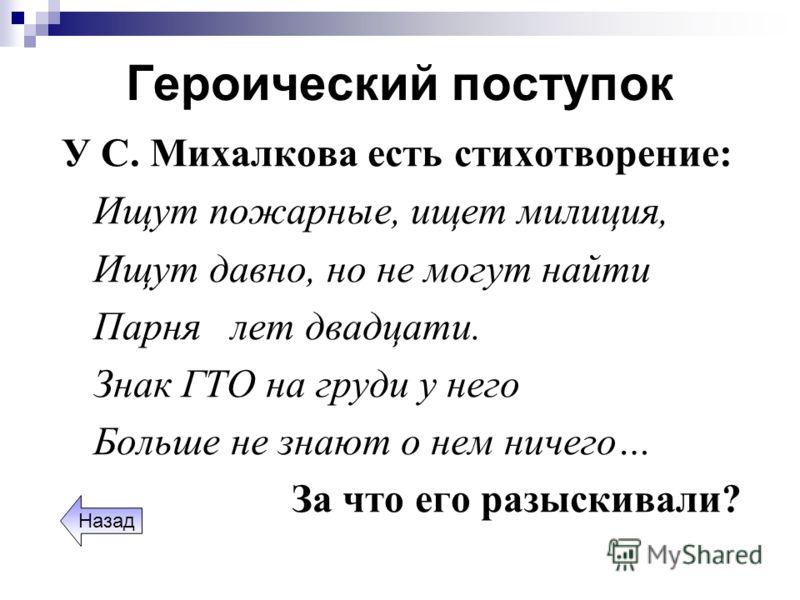 Героический поступок У С. Михалкова есть стихотворение: Ищут пожарные, ищет милиция, Ищут давно, но не могут найти Парня лет двадцати. Знак ГТО на груди у него Больше не знают о нем ничего… За что его разыскивали? Назад