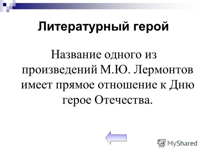Литературный герой Название одного из произведений М.Ю. Лермонтов имеет прямое отношение к Дню герое Отечества.