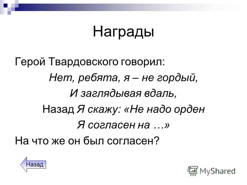 Награды Герой Твардовского говорил: Нет, ребята, я – не гордый, И заглядывая вдаль, Назад Я скажу: «Не надо орден Я согласен на …» На что же он был согласен? Назад